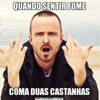 QUANDO SENTIR FOMECOMA DUAS CASTANHAS
