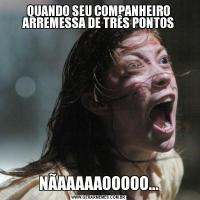 QUANDO SEU COMPANHEIRO ARREMESSA DE TRÊS PONTOSNÃAAAAAOOOOO...