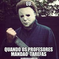 EU:QUANDO OS PROFESORES  MANDAO  TAREFAS