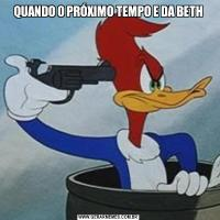 QUANDO O PRÓXIMO TEMPO E DA BETH