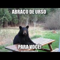 ABRAÇO DE URSO PARA VOCÊ!