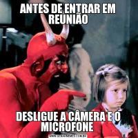 ANTES DE ENTRAR EM REUNIÃODESLIGUE A CÂMERA E O MICROFONE