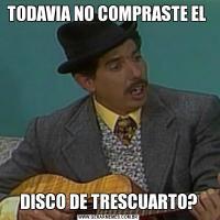 TODAVIA NO COMPRASTE EL DISCO DE TRESCUARTO?