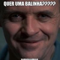 QUER UMA BALINHA?????