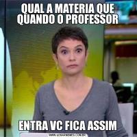QUAL A MATERIA QUE QUANDO O PROFESSORENTRA VC FICA ASSIM