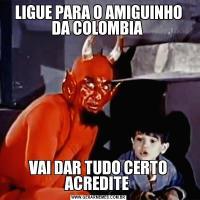 LIGUE PARA O AMIGUINHO DA COLOMBIA VAI DAR TUDO CERTO ACREDITE