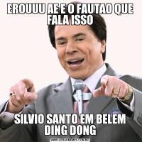 EROUUU AE E O FAUTAO QUE FALA ISSOSILVIO SANTO EM BELEM DING DONG