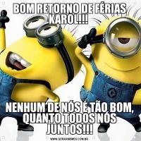 BOM RETORNO DE FÉRIAS KAROL!!! NENHUM DE NÓS É TÃO BOM, QUANTO TODOS NÓS JUNTOS!!!