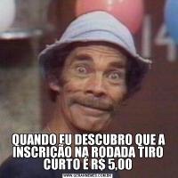 QUANDO EU DESCUBRO QUE A INSCRIÇÃO NA RODADA TIRO CURTO É R$ 5,00