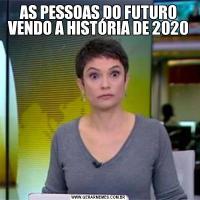 AS PESSOAS DO FUTURO VENDO A HISTÓRIA DE 2020