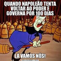 QUANDO NAPOLEÃO TENTA VOLTAR AO PODER E GOVERNA POR 100 DIASLÁ VAMOS NÓS!