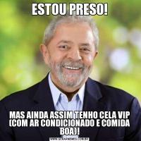 ESTOU PRESO!MAS AINDA ASSIM TENHO CELA VIP (COM AR CONDICIONADO E COMIDA BOA)!
