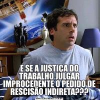 E SE A JUSTIÇA DO TRABALHO JULGAR IMPROCEDENTE O PEDIDO DE RESCISÃO INDIRETA???