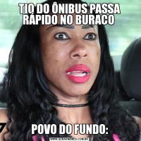TIO DO ÔNIBUS PASSA RÁPIDO NO BURACO POVO DO FUNDO: