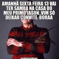 AMANHÃ SEXTA FEIRA 13 VAI TER SAMBA NA CASA DO MEU PRIMO JASON..VIM SÓ DEIXAR CONVITE. BORAA