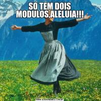 SO TEM DOIS MODULOS,ALELUIA!!!