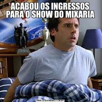 ACABOU OS INGRESSOS PARA O SHOW DO MIXARIA