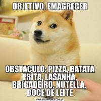 OBJETIVO: EMAGRECEROBSTACULO: PIZZA, BATATA FRITA, LASANHA, BRIGADEIRO, NUTELLA,  DOCE DE LEITE