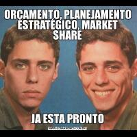 ORÇAMENTO, PLANEJAMENTO ESTRATÉGICO, MARKET SHAREJA ESTA PRONTO