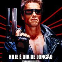 HOJE É DIA DE LONGÃO