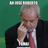AH JOSÉ ROBERTOTOMA!