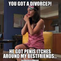 YOU GOT A DIVORCE?!HE GOT PENIS ITCHES AROUND MY BESTFRIENDS...