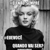 #ELENÃO  SEMPREE #EUEVOCÊ                                                                         QUANDO VAI SER?