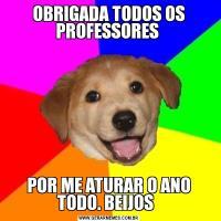 OBRIGADA TODOS OS PROFESSORES POR ME ATURAR O ANO TODO. BEIJOS