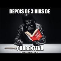 DEPOIS DE 3 DIAS DE QUARENTENA