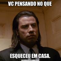VC PENSANDO NO QUEESQUECEU EM CASA.