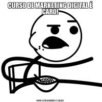 CURSO DE MARKETING DIGITAL É CARO!
