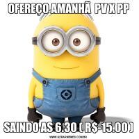 OFEREÇO AMANHÃ  PV X PPSAINDO AS 6.30 ( R$-15.00 )