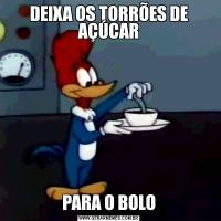 DEIXA OS TORRÕES DE AÇÚCARPARA O BOLO