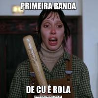 PRIMEIRA BANDADE CU É ROLA