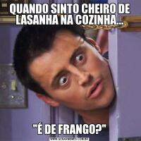 QUANDO SINTO CHEIRO DE LASANHA NA COZINHA...