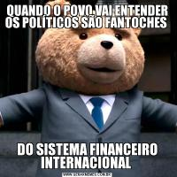 QUANDO O POVO VAI ENTENDER OS POLÍTICOS SÃO FANTOCHES DO SISTEMA FINANCEIRO INTERNACIONAL