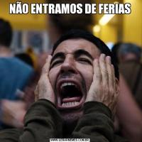 NÃO ENTRAMOS DE FERIAS
