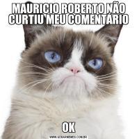 MAURICIO ROBERTO NÃO CURTIU MEU COMENTÁRIOOK