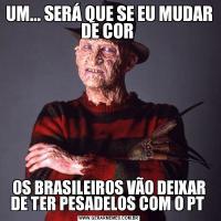 UM... SERÁ QUE SE EU MUDAR DE COR OS BRASILEIROS VÃO DEIXAR DE TER PESADELOS COM O PT