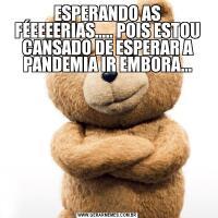 ESPERANDO AS FÉEEEERIAS..... POIS ESTOU CANSADO DE ESPERAR A PANDEMIA IR EMBORA...
