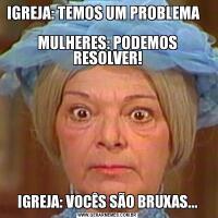 IGREJA: TEMOS UM PROBLEMA                                                           MULHERES: PODEMOS RESOLVER!IGREJA: VOCÊS SÃO BRUXAS...