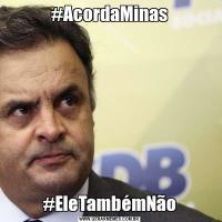 #AcordaMinas#EleTambémNão