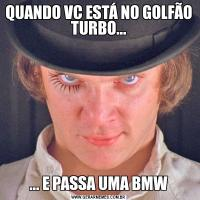 QUANDO VC ESTÁ NO GOLFÃO TURBO...... E PASSA UMA BMW