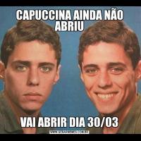 CAPUCCINA AINDA NÃO ABRIUVAI ABRIR DIA 30/03