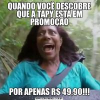 QUANDO VOCÊ DESCOBRE QUE A TAPY ESTÁ EM PROMOÇÃOPOR APENAS R$ 49,90!!!