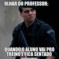 OLHAR DO PROFESSOR:                                                              QUANDO O ALUNO VAI PRO TREINO E FICA SENTADO