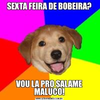 SEXTA FEIRA DE BOBEIRA?VOU LA PRO SALAME MALUCO!