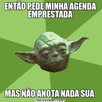 ENTÃO PEDE MINHA AGENDA EMPRESTADAMAS NÃO ANOTA NADA SUA