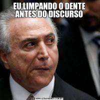 EU LIMPANDO O DENTE ANTES DO DISCURSO