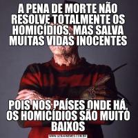 A PENA DE MORTE NÃO RESOLVE TOTALMENTE OS HOMICÍDIOS, MAS SALVA MUITAS VIDAS INOCENTESPOIS NOS PAÍSES ONDE HÁ, OS HOMICÍDIOS SÃO MUITO BAIXOS